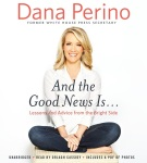 And The Good News Is…: Lessons and Advice from the Bright Side by Dana Perino